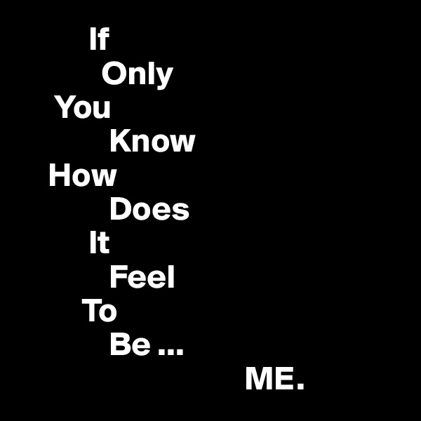 If             Only      You              Know     How              Does           It              Feel          To              Be ...                                  ME.