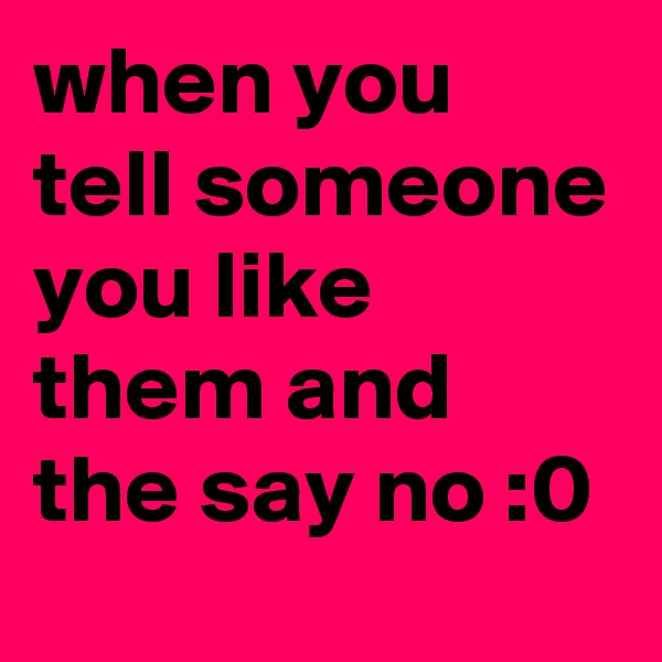 when you tell someone you like them and the say no :0
