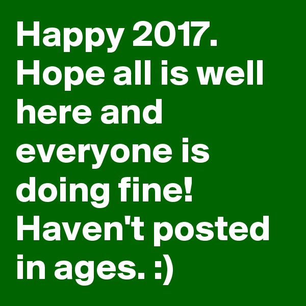 Happy 2017. Hope all is well here and everyone is doing fine! Haven't posted in ages. :)