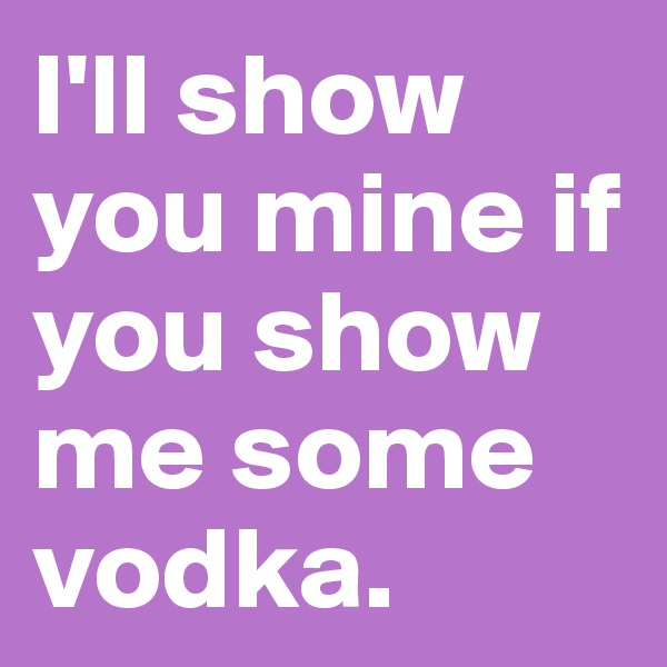 I'll show you mine if you show me some vodka.