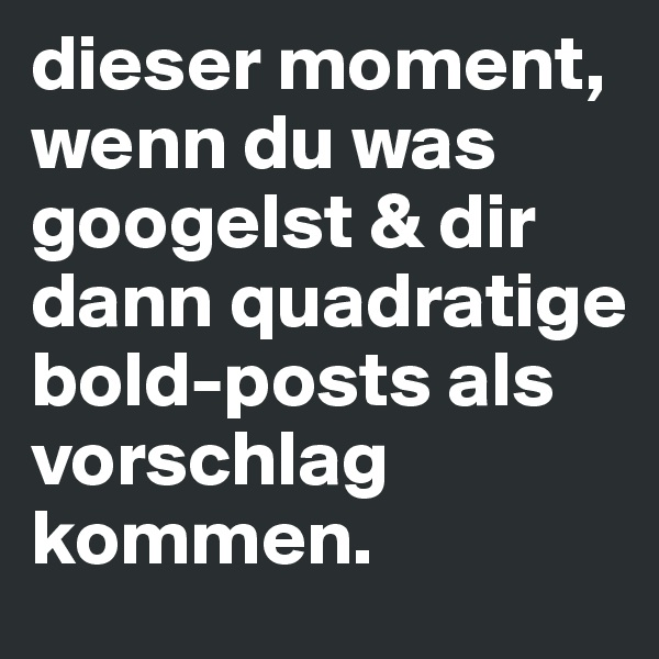 dieser moment, wenn du was googelst & dir dann quadratige bold-posts als vorschlag kommen.