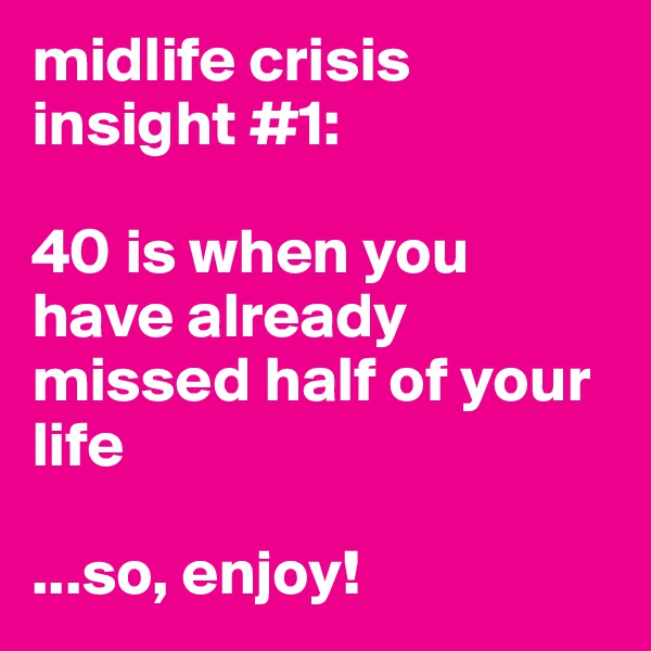 midlife crisis insight #1:   40 is when you have already missed half of your life  ...so, enjoy!