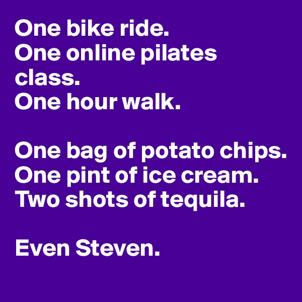 One bike ride. One online pilates class. One hour walk.  One bag of potato chips. One pint of ice cream. Two shots of tequila.  Even Steven.