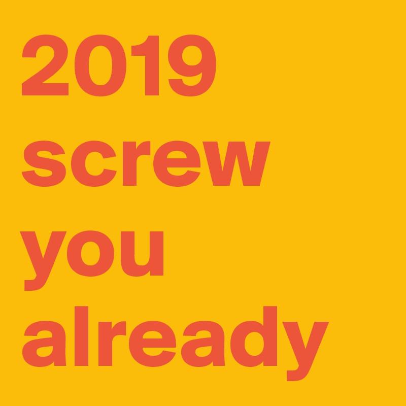 2019 screw you already