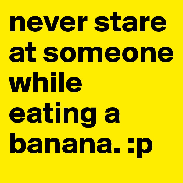 never stare at someone while eating a banana. :p