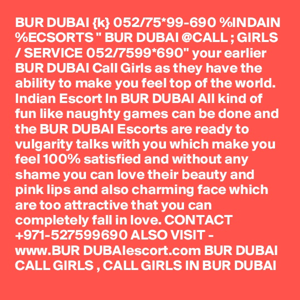 """BUR DUBAI {k} 052/75*99-690 %INDAIN %ECSORTS """" BUR DUBAI @CALL ; GIRLS / SERVICE 052/7599*690"""" your earlier BUR DUBAI Call Girls as they have the ability to make you feel top of the world. Indian Escort In BUR DUBAI All kind of fun like naughty games can be done and the BUR DUBAI Escorts are ready to vulgarity talks with you which make you feel 100% satisfied and without any shame you can love their beauty and pink lips and also charming face which are too attractive that you can completely fall in love. CONTACT +971-527599690 ALSO VISIT - www.BUR DUBAIescort.com BUR DUBAI CALL GIRLS , CALL GIRLS IN BUR DUBAI"""