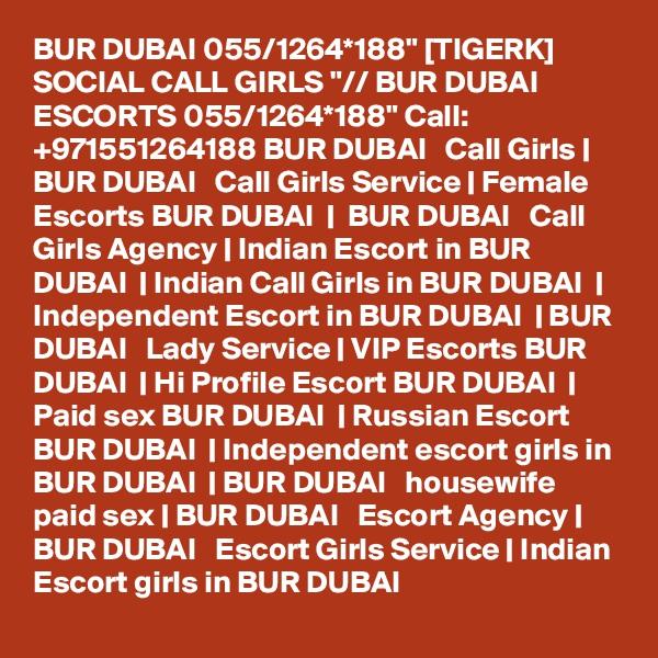 "BUR DUBAI 055/1264*188"" [TIGERK] SOCIAL CALL GIRLS ""// BUR DUBAI ESCORTS 055/1264*188"" Call: +971551264188 BUR DUBAI   Call Girls   BUR DUBAI   Call Girls Service   Female Escorts BUR DUBAI     BUR DUBAI   Call Girls Agency   Indian Escort in BUR DUBAI    Indian Call Girls in BUR DUBAI    Independent Escort in BUR DUBAI    BUR DUBAI   Lady Service   VIP Escorts BUR DUBAI    Hi Profile Escort BUR DUBAI    Paid sex BUR DUBAI    Russian Escort BUR DUBAI    Independent escort girls in BUR DUBAI    BUR DUBAI   housewife paid sex   BUR DUBAI   Escort Agency   BUR DUBAI   Escort Girls Service   Indian Escort girls in BUR DUBAI"