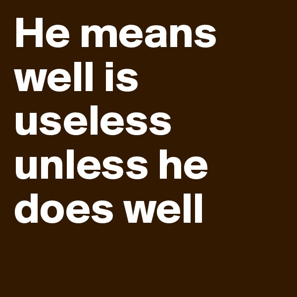 He means well is useless unless he does well