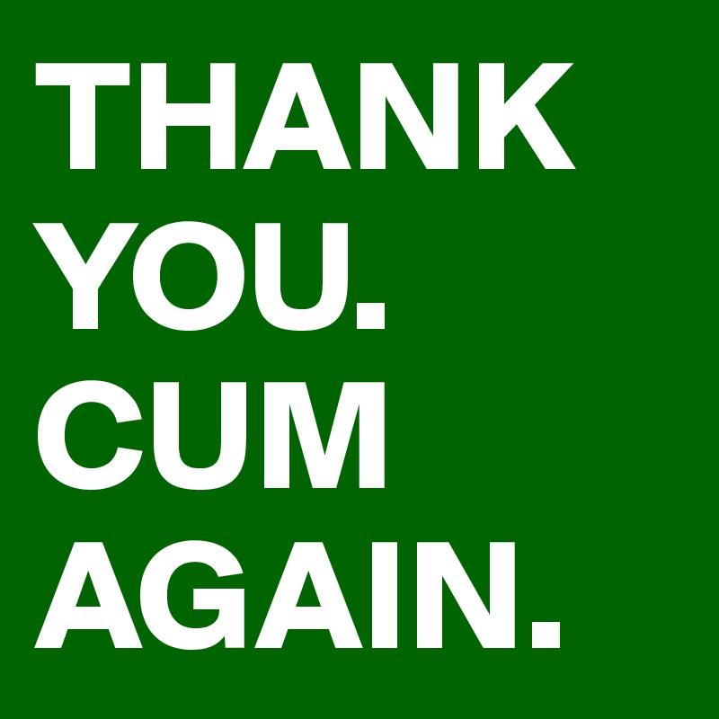 THANK YOU. CUM AGAIN.