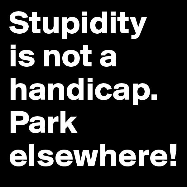 Stupidity is not a handicap. Park elsewhere!