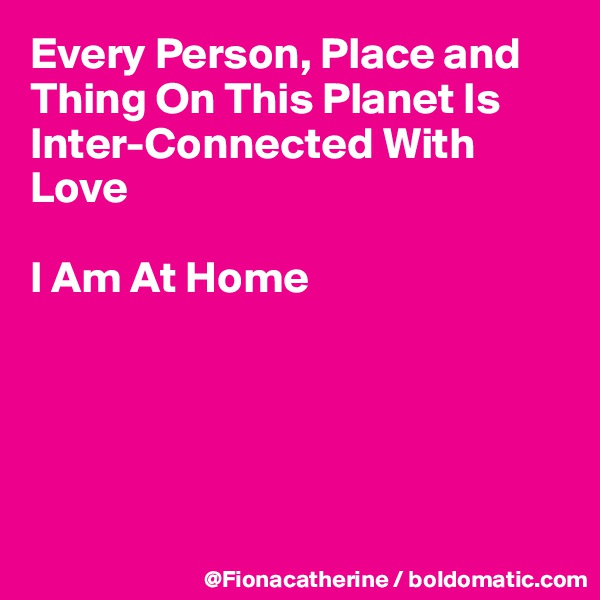 Every Person, Place and Thing On This Planet Is Inter-Connected With Love  I Am At Home