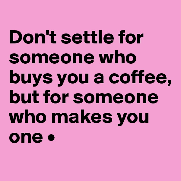 Don't settle for someone who buys you a coffee, but for someone who makes you one •