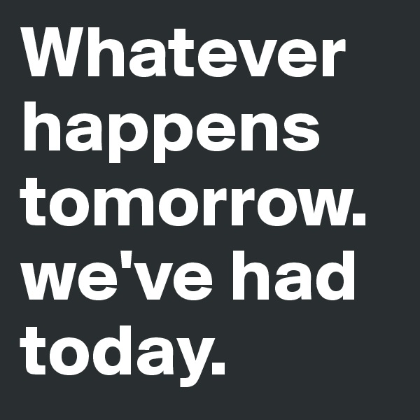Whatever happens tomorrow.we've had today.