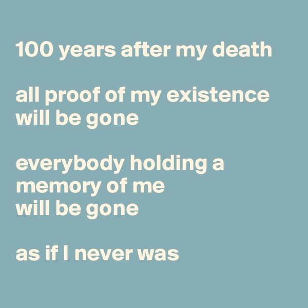 100 years after my death  all proof of my existence will be gone  everybody holding a memory of me  will be gone  as if I never was