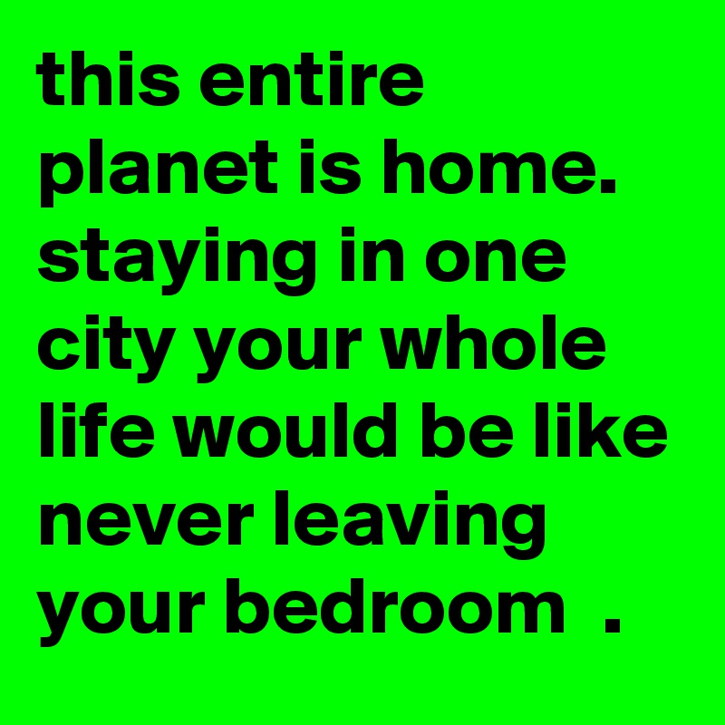 this entire planet is home. staying in one city your whole life would be like never leaving your bedroom  .