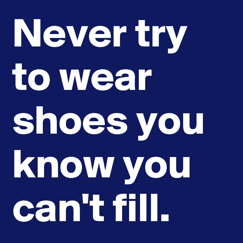 Never try to wear shoes you know you can't fill.