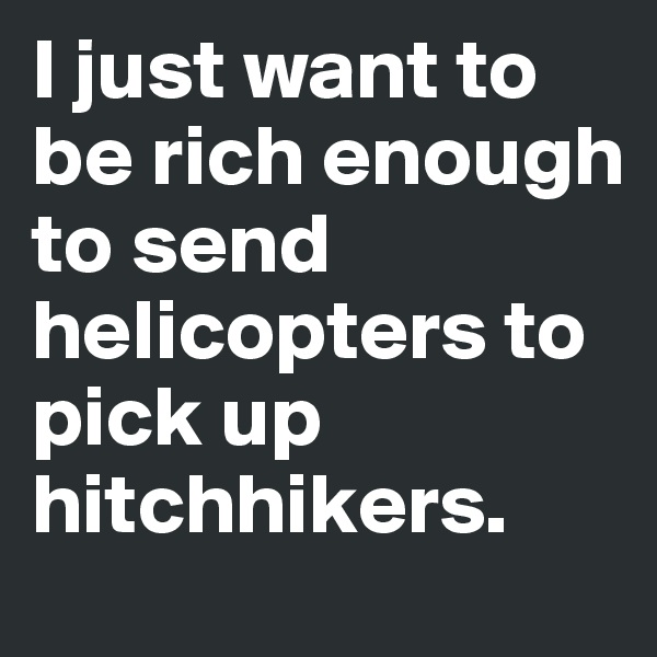 I just want to be rich enough to send helicopters to pick up hitchhikers.