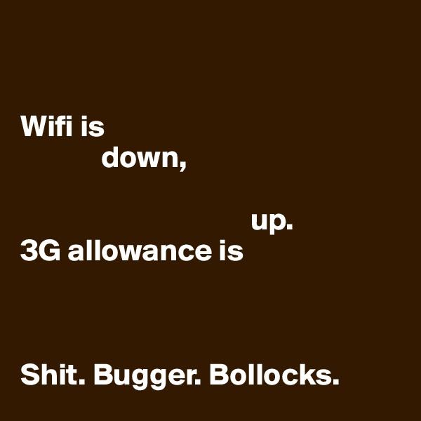 Wifi is               down,                                        up.  3G allowance is    Shit. Bugger. Bollocks.