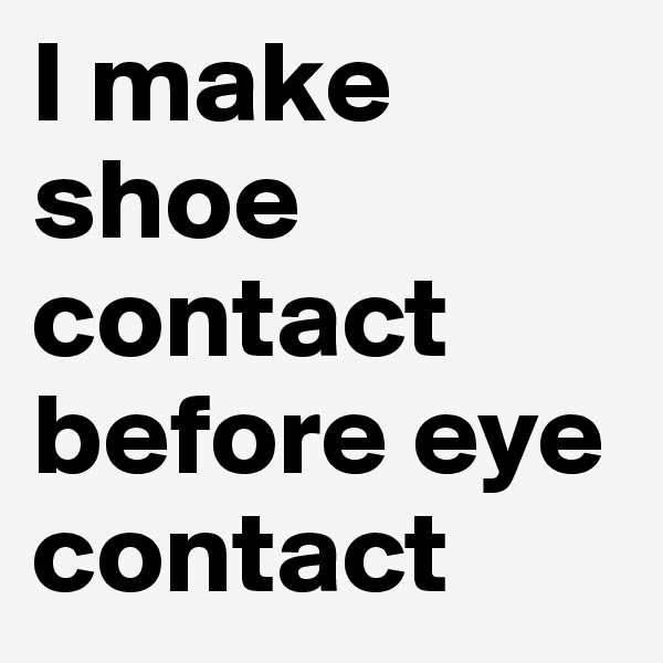 search boldomatic i make shoe contact before eye contact