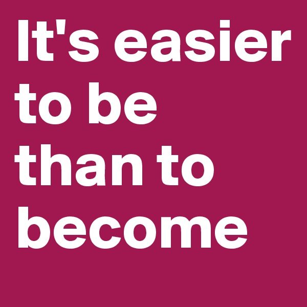 It's easier to be than to become