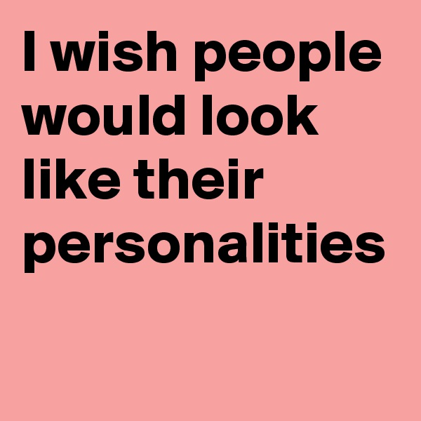 I wish people would look like their  personalities