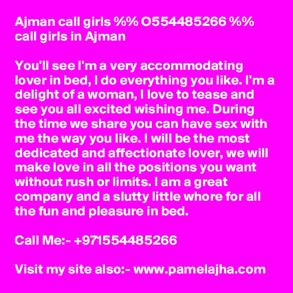 Ajman call girls %% O554485266 %% call girls in Ajman  You'll see I'm a very accommodating lover in bed, I do everything you like. I'm a delight of a woman, I love to tease and see you all excited wishing me. During the time we share you can have sex with me the way you like. I will be the most dedicated and affectionate lover, we will make love in all the positions you want without rush or limits. I am a great company and a slutty little whore for all the fun and pleasure in bed.  Call Me:- +971554485266  Visit my site also:- www.pamelajha.com