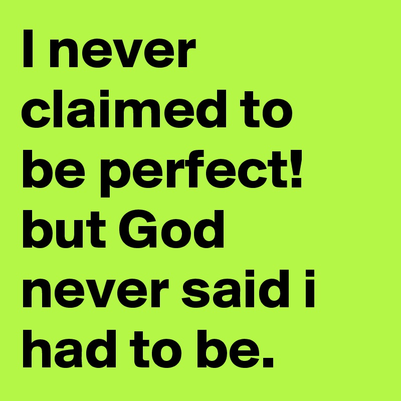 I never claimed to be perfect! but God never said i had to be.