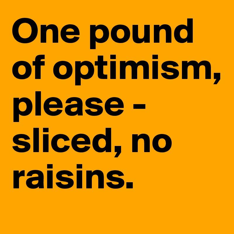 One pound of optimism, please - sliced, no raisins.