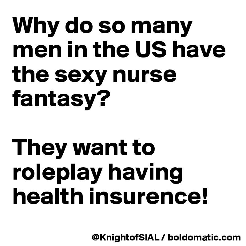 Why do so many men in the US have the sexy nurse fantasy?  They want to roleplay having health insurence!