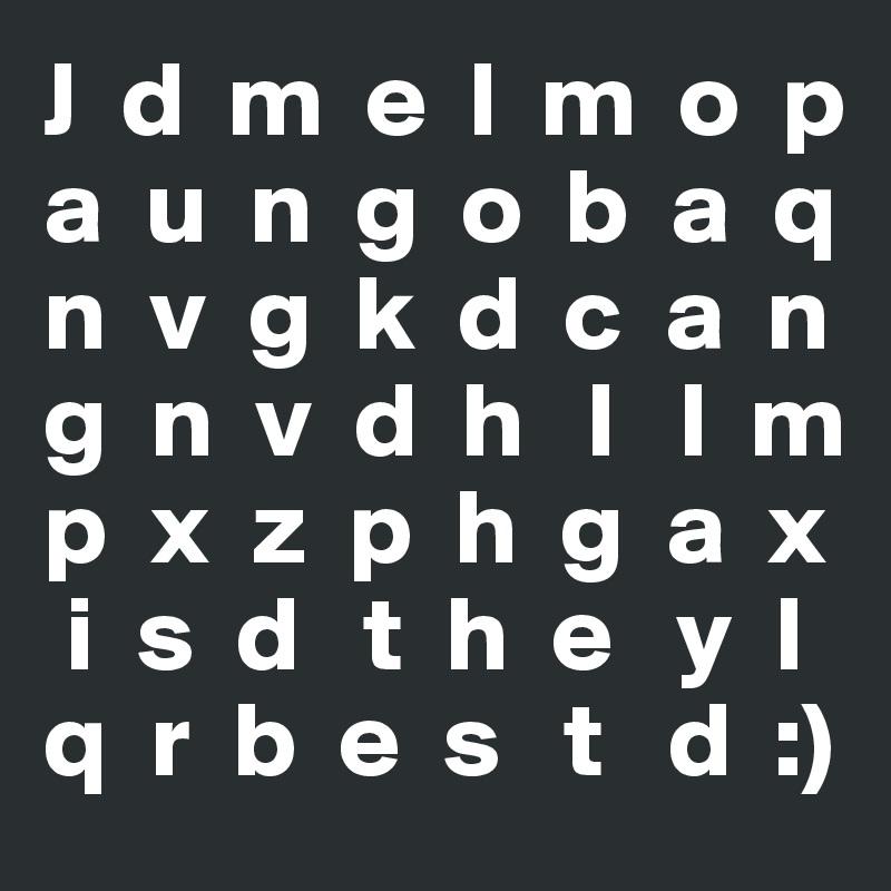 J  d  m  e  l  m  o  p a  u  n  g  o  b  a  q n  v  g  k  d  c  a  n g  n  v  d  h   l   l  m p  x  z  p  h  g  a  x  i  s  d   t  h  e   y  l q  r  b  e  s   t   d  :)