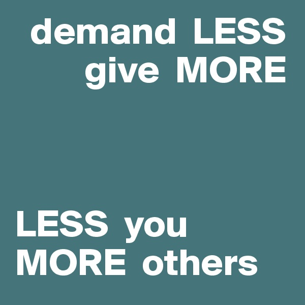 demand  LESS          give  MORE    LESS  you MORE  others