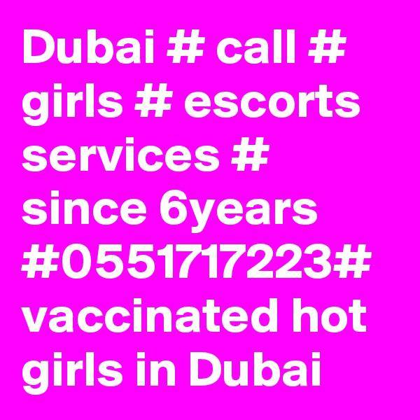 Dubai # call # girls # escorts services # since 6years #0551717223# vaccinated hot girls in Dubai