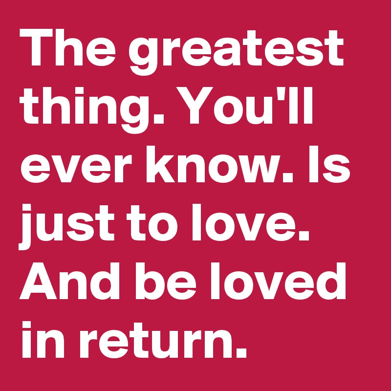 The greatest thing. You'll ever know. Is just to love. And be loved in return.