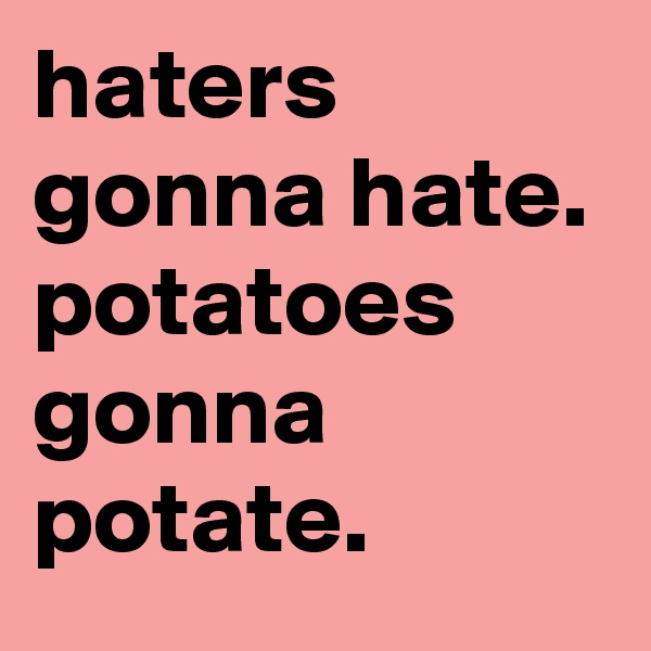 haters gonna hate. potatoes gonna potate.