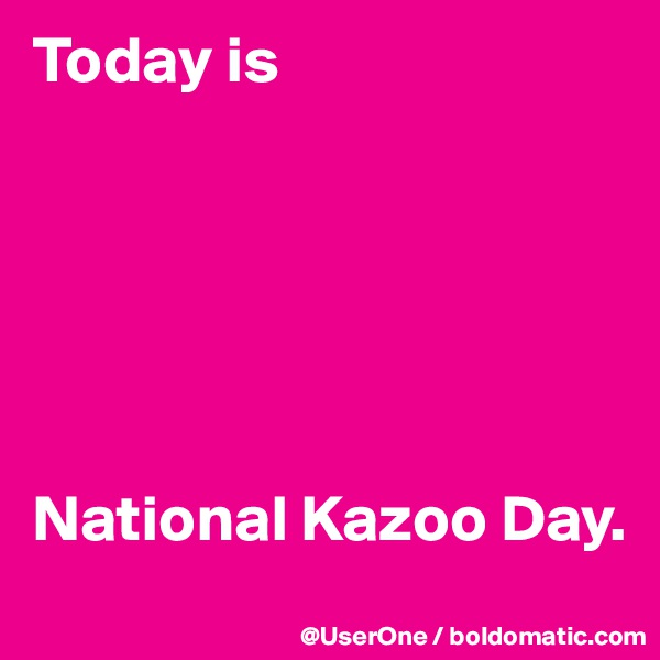 Today is       National Kazoo Day.