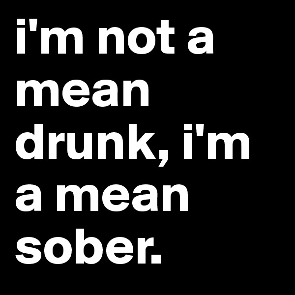 i'm not a mean drunk, i'm a mean sober.