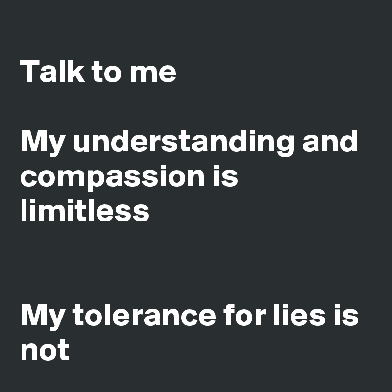 Talk to me  My understanding and compassion is limitless   My tolerance for lies is not