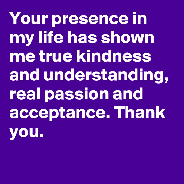 Your presence in my life has shown me true kindness and understanding, real passion and acceptance. Thank you.