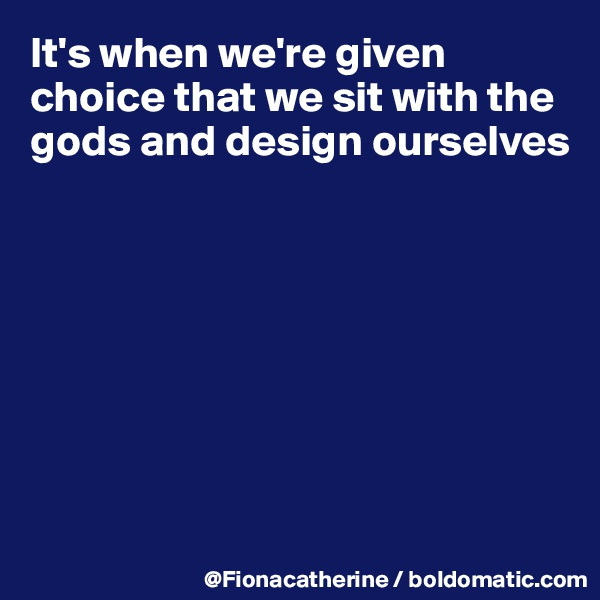It's when we're given choice that we sit with the gods and design ourselves