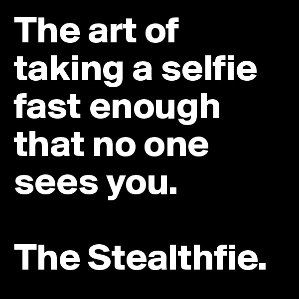 The art of taking a selfie fast enough that no one sees you.   The Stealthfie.