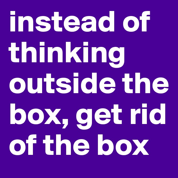 instead of thinking outside the box, get rid of the box