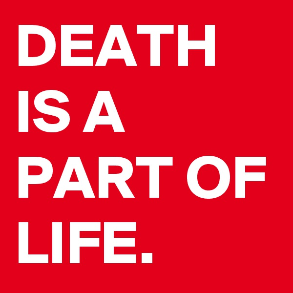 DEATH IS A PART OF LIFE.