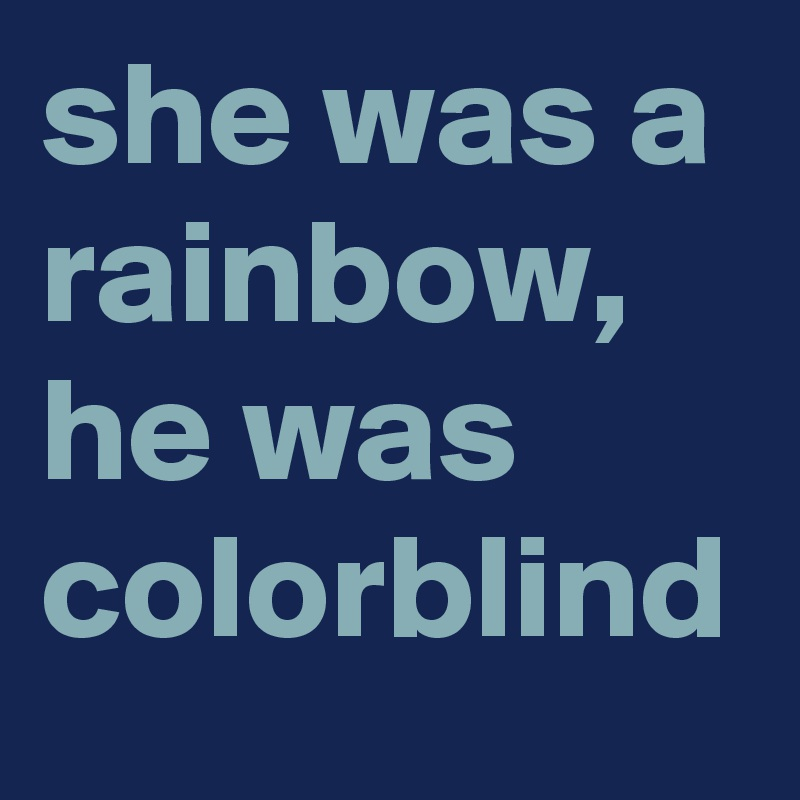 she was a rainbow, he was colorblind