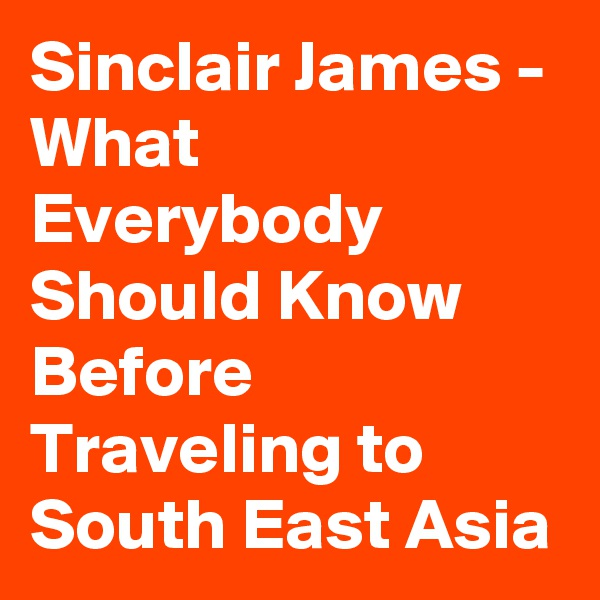 Sinclair James - What Everybody Should Know Before Traveling to South East Asia