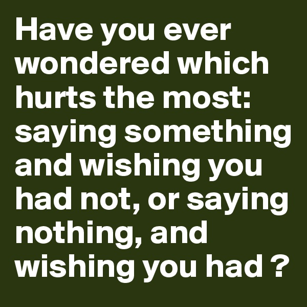 Have you ever wondered which hurts the most: saying something and wishing you had not, or saying nothing, and wishing you had ?