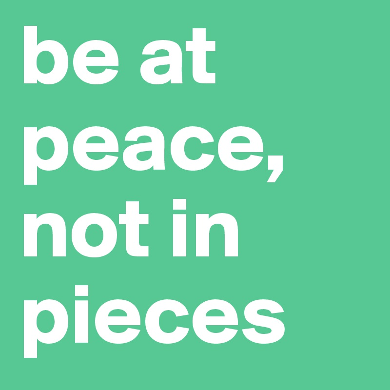 be at peace, not in pieces