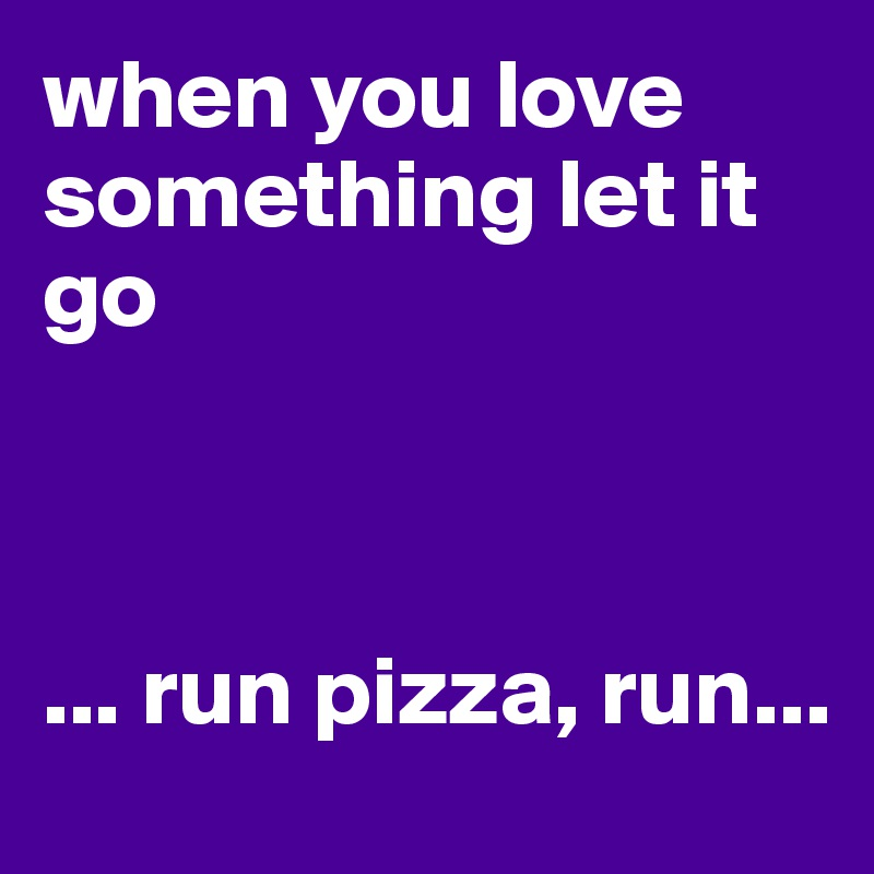 When You Love Something Let It Go Run Pizza Run Post By