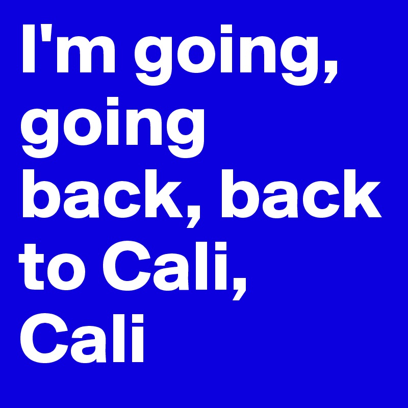 I M Going Going Back Back To Cali Cali Post By Rosiiieeef On Boldomatic