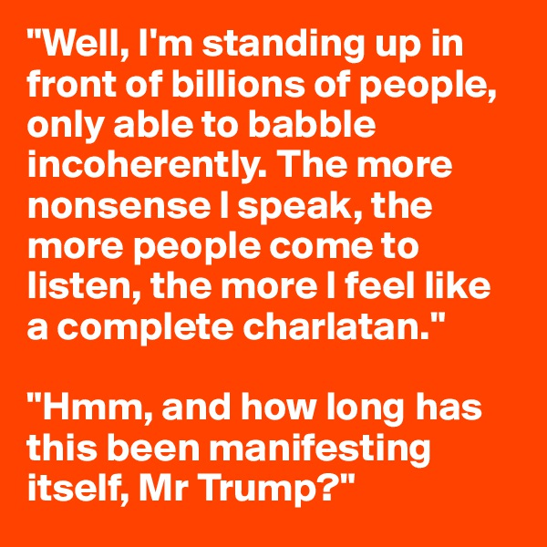 """Well, I'm standing up in front of billions of people, only able to babble incoherently. The more nonsense I speak, the more people come to listen, the more I feel like a complete charlatan.""  ""Hmm, and how long has this been manifesting itself, Mr Trump?"""
