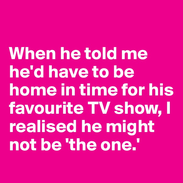 When he told me he'd have to be home in time for his favourite TV show, I realised he might not be 'the one.'